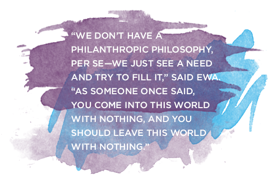 """""""We don't have a philanthropic philosophy, per se–we just see a need and try to fill it,"""" said Ewa. """"As someone once said, you come into this world with nothing, and you should leave this world with nothing."""""""
