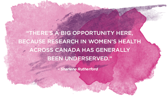 """""""There's a big opportunity here, because research in women's health across Canada has been generally underserved."""""""